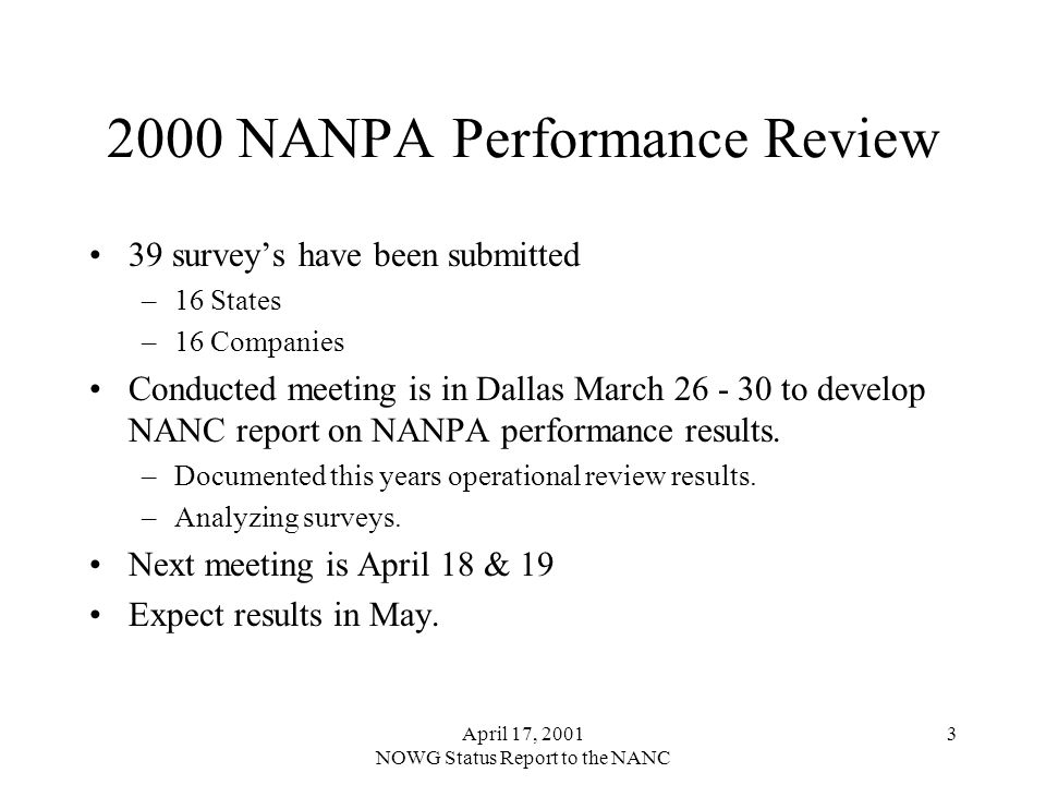 April 17, 2001 NOWG Status Report to the NANC 3 2000 NANPA Performance Review 39 surveys have been submitted –16 States –16 Companies Conducted meeting is in Dallas March 26 - 30 to develop NANC report on NANPA performance results.
