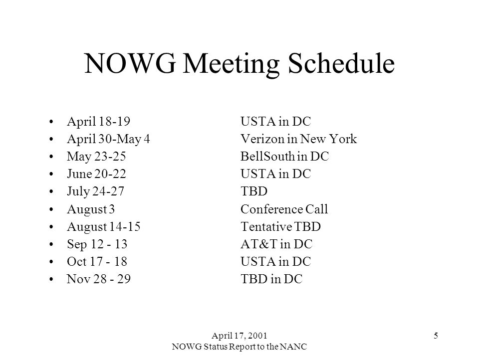 April 17, 2001 NOWG Status Report to the NANC 5 NOWG Meeting Schedule April 18-19 USTA in DC April 30-May 4 Verizon in New York May 23-25 BellSouth in DC June 20-22 USTA in DC July 24-27TBD August 3Conference Call August 14-15Tentative TBD Sep 12 - 13AT&T in DC Oct 17 - 18USTA in DC Nov 28 - 29TBD in DC