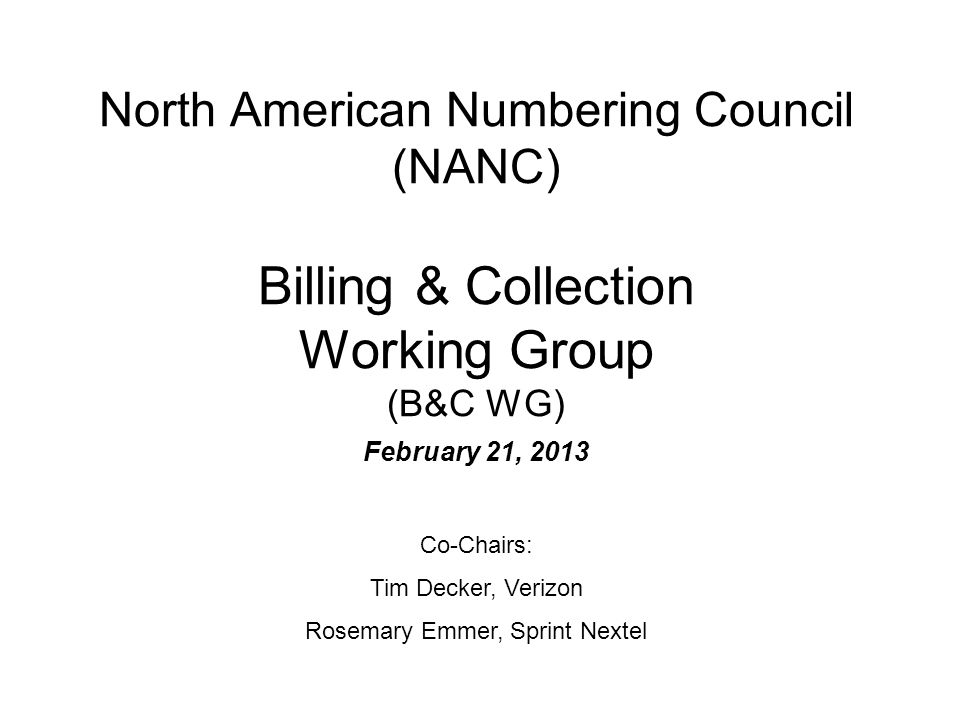North American Numbering Council (NANC) Billing & Collection Working Group (B&C WG) February 21, 2013 Co-Chairs: Tim Decker, Verizon Rosemary Emmer, Sprint Nextel