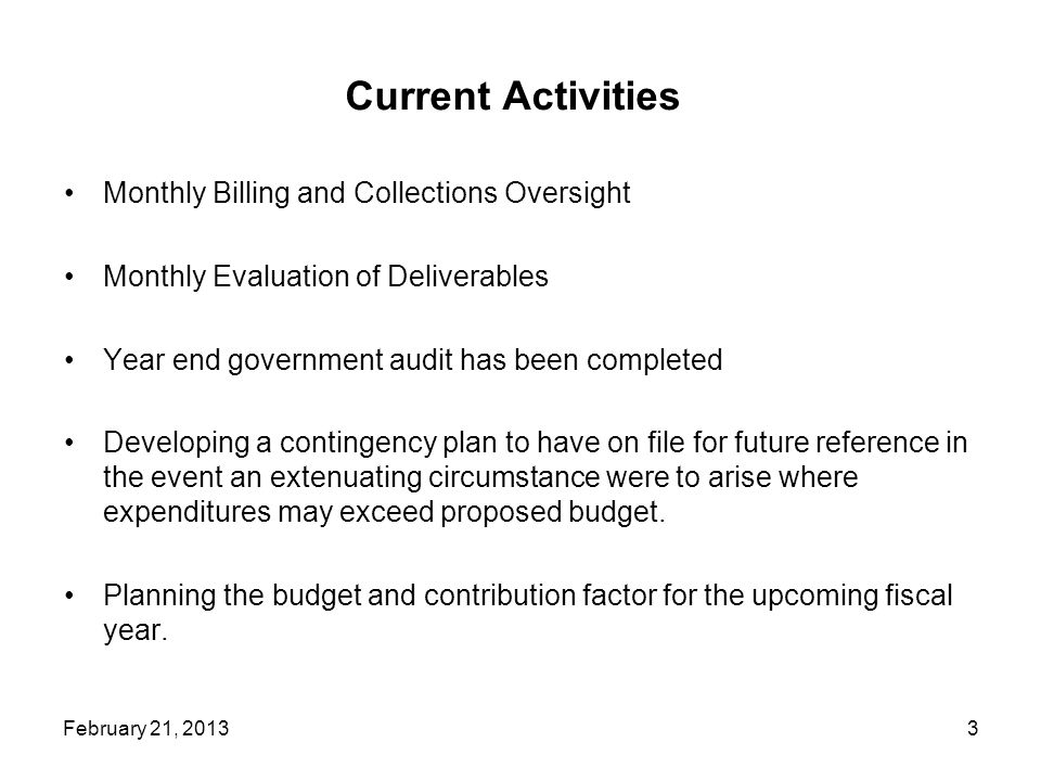 Current Activities Monthly Billing and Collections Oversight Monthly Evaluation of Deliverables Year end government audit has been completed Developing a contingency plan to have on file for future reference in the event an extenuating circumstance were to arise where expenditures may exceed proposed budget.