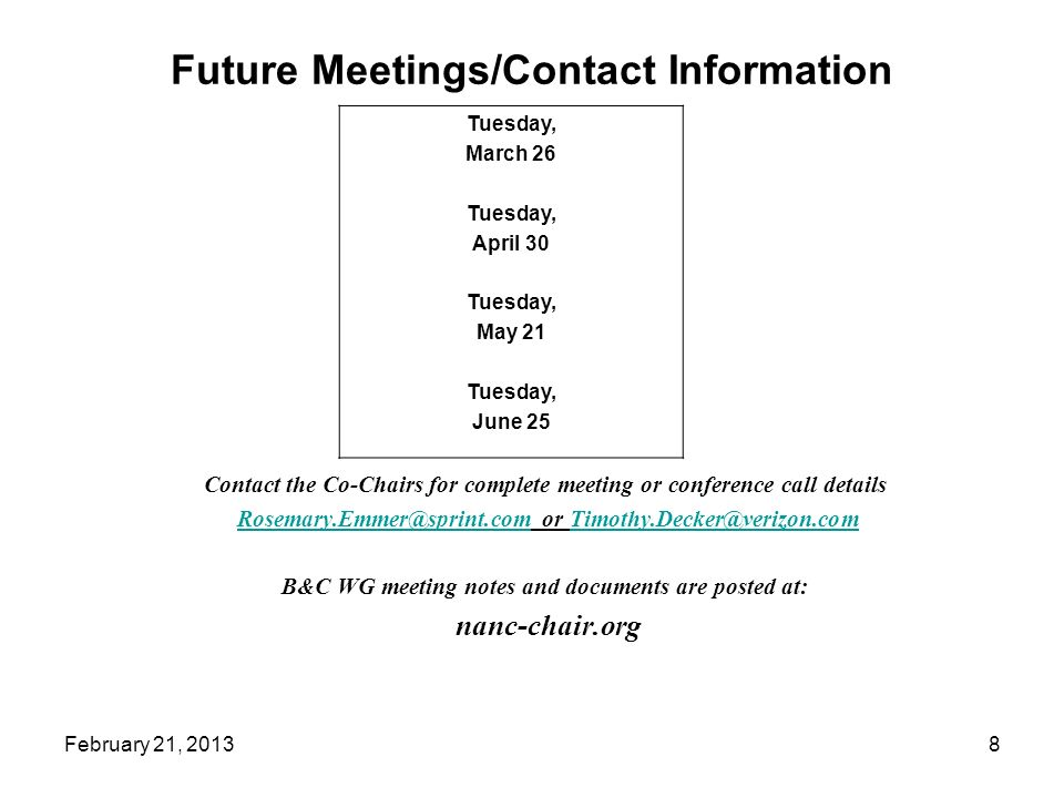 Future Meetings/Contact Information Contact the Co-Chairs for complete meeting or conference call details Rosemary.Emmer@sprint.com or Timothy.Decker@verizon.comRosemary.Emmer@sprint.comTimothy.Decker@verizon.com B&C WG meeting notes and documents are posted at: nanc-chair.org Tuesday, March 26 Tuesday, April 30 Tuesday, May 21 Tuesday, June 25 8February 21, 2013