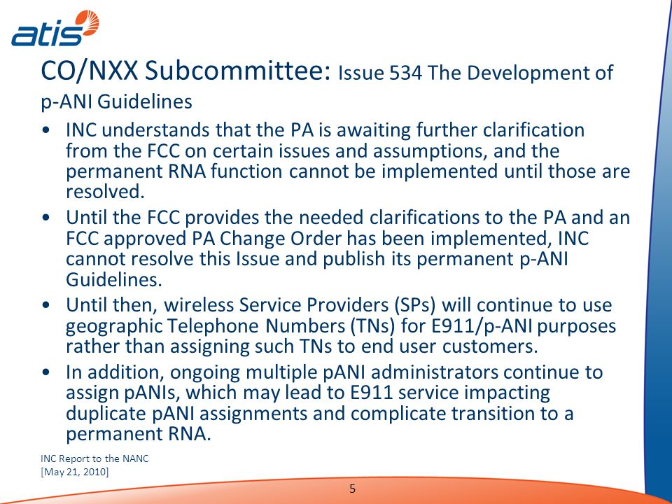 INC Report to the NANC [May 21, 2010] 5 CO/NXX Subcommittee: Issue 534 The Development of p-ANI Guidelines INC understands that the PA is awaiting further clarification from the FCC on certain issues and assumptions, and the permanent RNA function cannot be implemented until those are resolved.