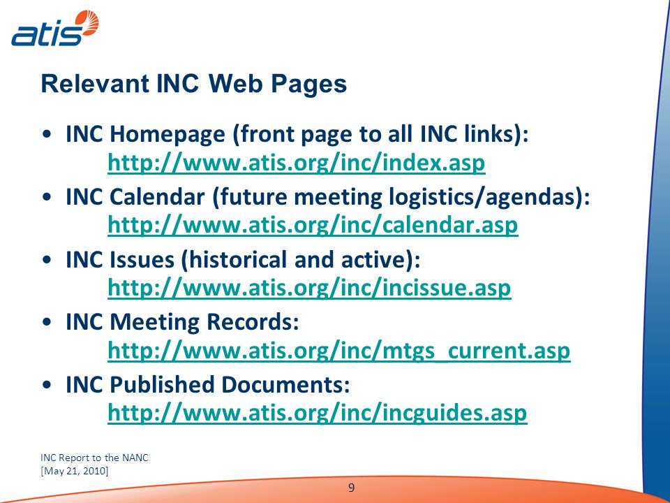 INC Report to the NANC [May 21, 2010] 9 Relevant INC Web Pages INC Homepage (front page to all INC links): http://www.atis.org/inc/index.asp http://www.atis.org/inc/index.asp INC Calendar (future meeting logistics/agendas): http://www.atis.org/inc/calendar.asp http://www.atis.org/inc/calendar.asp INC Issues (historical and active): http://www.atis.org/inc/incissue.asp http://www.atis.org/inc/incissue.asp INC Meeting Records: http://www.atis.org/inc/mtgs_current.asp http://www.atis.org/inc/mtgs_current.asp INC Published Documents: http://www.atis.org/inc/incguides.asp http://www.atis.org/inc/incguides.asp