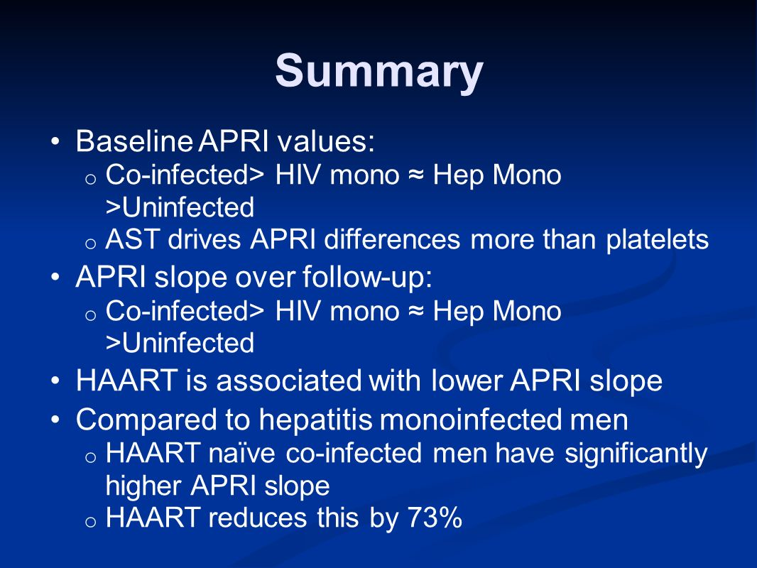 Summary Baseline APRI values: o Co-infected> HIV mono Hep Mono >Uninfected o AST drives APRI differences more than platelets APRI slope over follow-up: o Co-infected> HIV mono Hep Mono >Uninfected HAART is associated with lower APRI slope Compared to hepatitis monoinfected men o HAART naïve co-infected men have significantly higher APRI slope o HAART reduces this by 73%