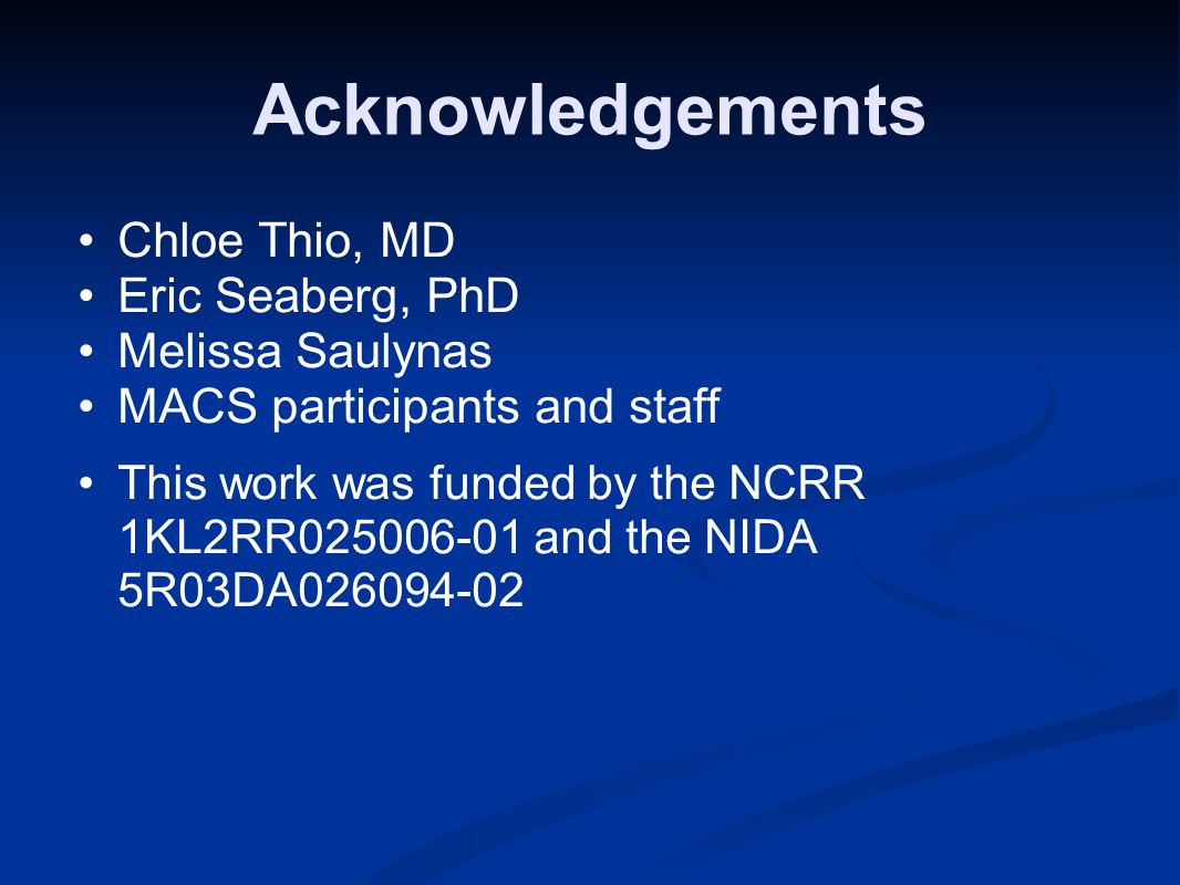 Acknowledgements Chloe Thio, MD Eric Seaberg, PhD Melissa Saulynas MACS participants and staff This work was funded by the NCRR 1KL2RR025006-01 and the NIDA 5R03DA026094-02