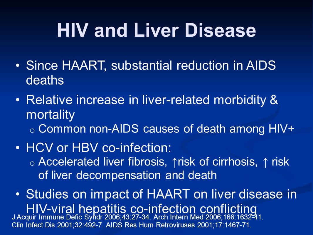 HIV and Liver Disease Since HAART, substantial reduction in AIDS deaths Relative increase in liver-related morbidity & mortality o Common non-AIDS causes of death among HIV+ HCV or HBV co-infection: o Accelerated liver fibrosis, risk of cirrhosis, risk of liver decompensation and death Studies on impact of HAART on liver disease in HIV-viral hepatitis co-infection conflicting J Acquir Immune Defic Syndr 2006;43:27-34.