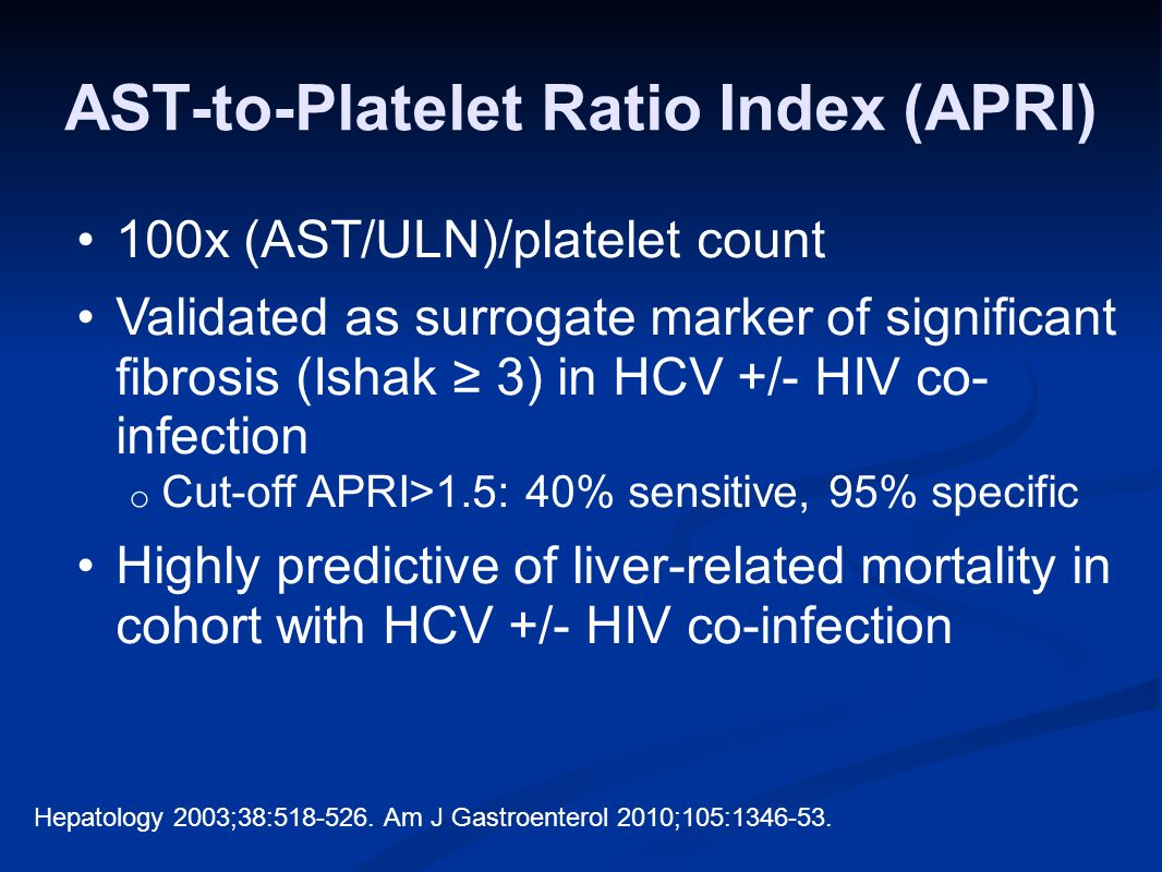 AST-to-Platelet Ratio Index (APRI) 100x (AST/ULN)/platelet count Validated as surrogate marker of significant fibrosis (Ishak 3) in HCV +/- HIV co- infection o Cut-off APRI>1.5: 40% sensitive, 95% specific Highly predictive of liver-related mortality in cohort with HCV +/- HIV co-infection Hepatology 2003;38:518-526.