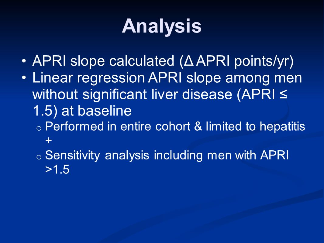 Analysis APRI slope calculated (Δ APRI points/yr) Linear regression APRI slope among men without significant liver disease (APRI 1.5) at baseline o Performed in entire cohort & limited to hepatitis + o Sensitivity analysis including men with APRI >1.5