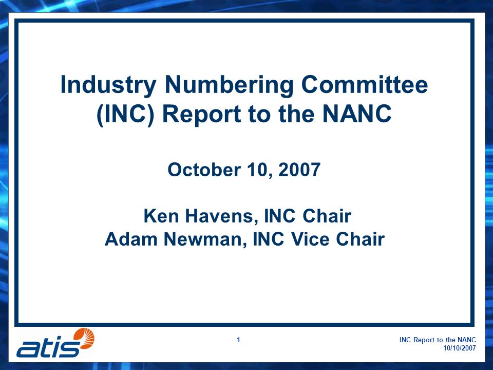 INC Report to the NANC 10/10/2007 1 Industry Numbering Committee (INC) Report to the NANC October 10, 2007 Ken Havens, INC Chair Adam Newman, INC Vice Chair