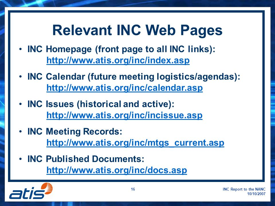 INC Report to the NANC 10/10/2007 16 INC Homepage (front page to all INC links): http://www.atis.org/inc/index.asp http://www.atis.org/inc/index.asp INC Calendar (future meeting logistics/agendas): http://www.atis.org/inc/calendar.asp http://www.atis.org/inc/calendar.asp INC Issues (historical and active): http://www.atis.org/inc/incissue.asp http://www.atis.org/inc/incissue.asp INC Meeting Records: http://www.atis.org/inc/mtgs_current.asp http://www.atis.org/inc/mtgs_current.asp INC Published Documents: http://www.atis.org/inc/docs.asp http://www.atis.org/inc/docs.asp Relevant INC Web Pages
