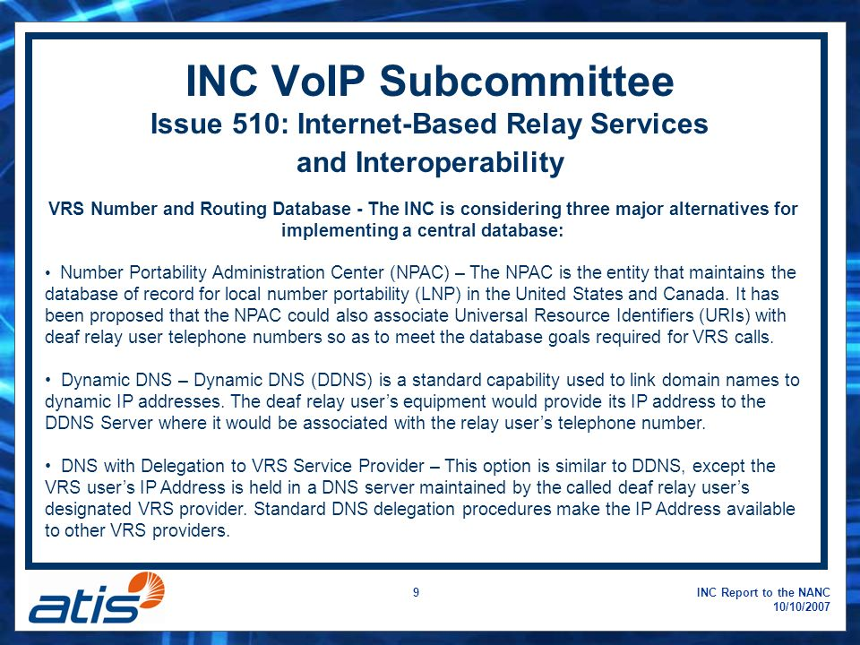 INC Report to the NANC 10/10/2007 9 INC VoIP Subcommittee Issue 510: Internet-Based Relay Services and Interoperability VRS Number and Routing Database - The INC is considering three major alternatives for implementing a central database: Number Portability Administration Center (NPAC) – The NPAC is the entity that maintains the database of record for local number portability (LNP) in the United States and Canada.