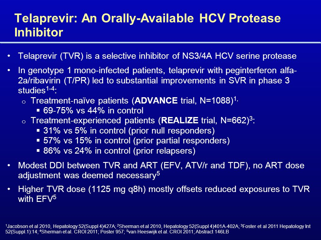 Telaprevir: An Orally-Available HCV Protease Inhibitor Telaprevir (TVR) is a selective inhibitor of NS3/4A HCV serine protease In genotype 1 mono-infected patients, telaprevir with peginterferon alfa- 2a/ribavirin (T/PR) led to substantial improvements in SVR in phase 3 studies 1-4 : o Treatment-naïve patients (ADVANCE trial, N=1088) 1, 69-75% vs 44% in control o Treatment-experienced patients (REALIZE trial, N=662) 3 : 31% vs 5% in control (prior null responders) 57% vs 15% in control (prior partial responders) 86% vs 24% in control (prior relapsers) Modest DDI between TVR and ART (EFV, ATV/r and TDF), no ART dose adjustment was deemed necessary 5 Higher TVR dose (1125 mg q8h) mostly offsets reduced exposures to TVR with EFV 5 1 Jacobson et al 2010, Hepatology 52(Suppl 4)427A; 2 Sherman et al 2010, Hepatology 52(Suppl 4)401A-402A; 3 Foster et al 2011 Hepatology Int 52(Suppl.1):14; 4 Sherman et al.