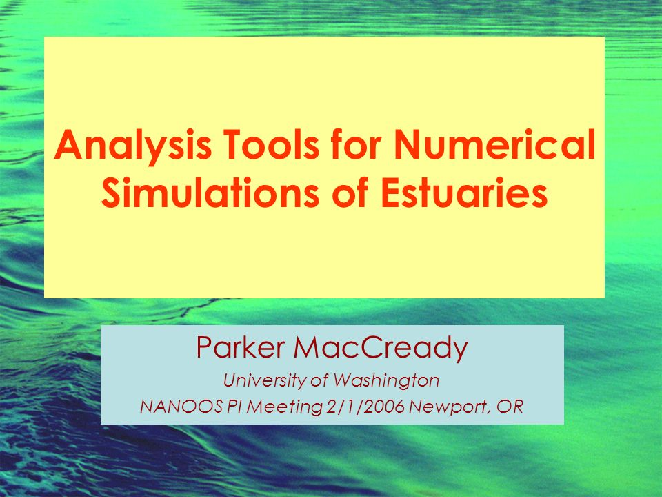 Analysis Tools for Numerical Simulations of Estuaries Parker MacCready University of Washington NANOOS PI Meeting 2/1/2006 Newport, OR