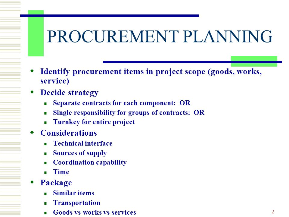2 Identify procurement items in project scope (goods, works, service) Decide strategy Separate contracts for each component: OR Single responsibility for groups of contracts: OR Turnkey for entire project Considerations Technical interface Sources of supply Coordination capability Time Package Similar items Transportation Goods vs works vs services