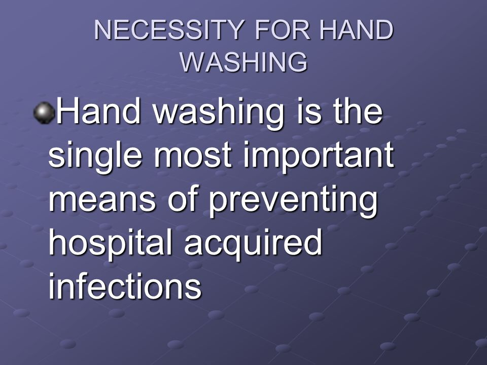 NECESSITY FOR HAND WASHING Hand washing is the single most important means of preventing hospital acquired infections