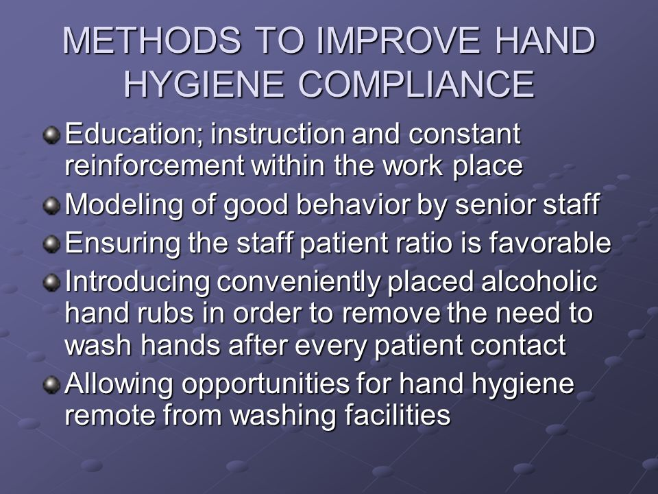 METHODS TO IMPROVE HAND HYGIENE COMPLIANCE Education; instruction and constant reinforcement within the work place Modeling of good behavior by senior staff Ensuring the staff patient ratio is favorable Introducing conveniently placed alcoholic hand rubs in order to remove the need to wash hands after every patient contact Allowing opportunities for hand hygiene remote from washing facilities