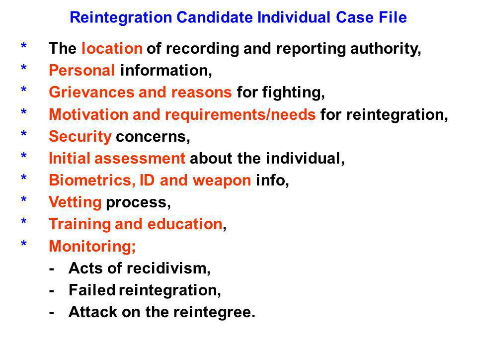 Reintegration Candidate Individual Case File *The location of recording and reporting authority, *Personal information, *Grievances and reasons for fighting, *Motivation and requirements/needs for reintegration, *Security concerns, *Initial assessment about the individual, *Biometrics, ID and weapon info, *Vetting process, *Training and education, *Monitoring; -Acts of recidivism, -Failed reintegration, -Attack on the reintegree.