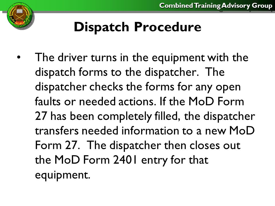 Combined Training Advisory Group Dispatch Procedure The driver turns in the equipment with the dispatch forms to the dispatcher.