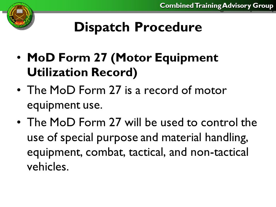 Combined Training Advisory Group Dispatch Procedure MoD Form 27 (Motor Equipment Utilization Record) The MoD Form 27 is a record of motor equipment use.