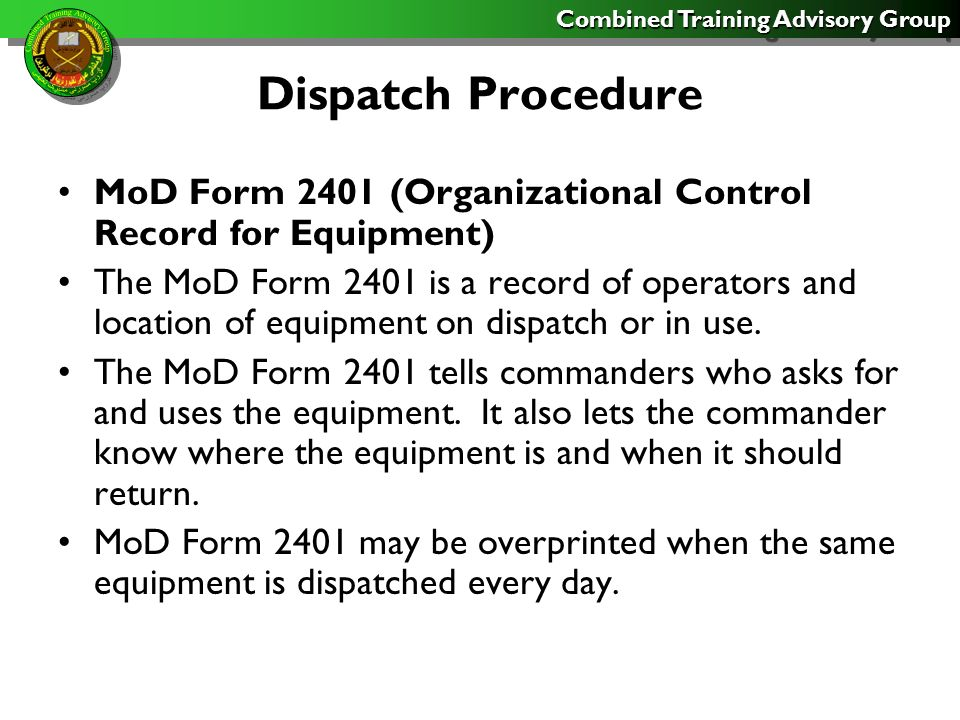Combined Training Advisory Group Dispatch Procedure MoD Form 2401 (Organizational Control Record for Equipment) The MoD Form 2401 is a record of operators and location of equipment on dispatch or in use.