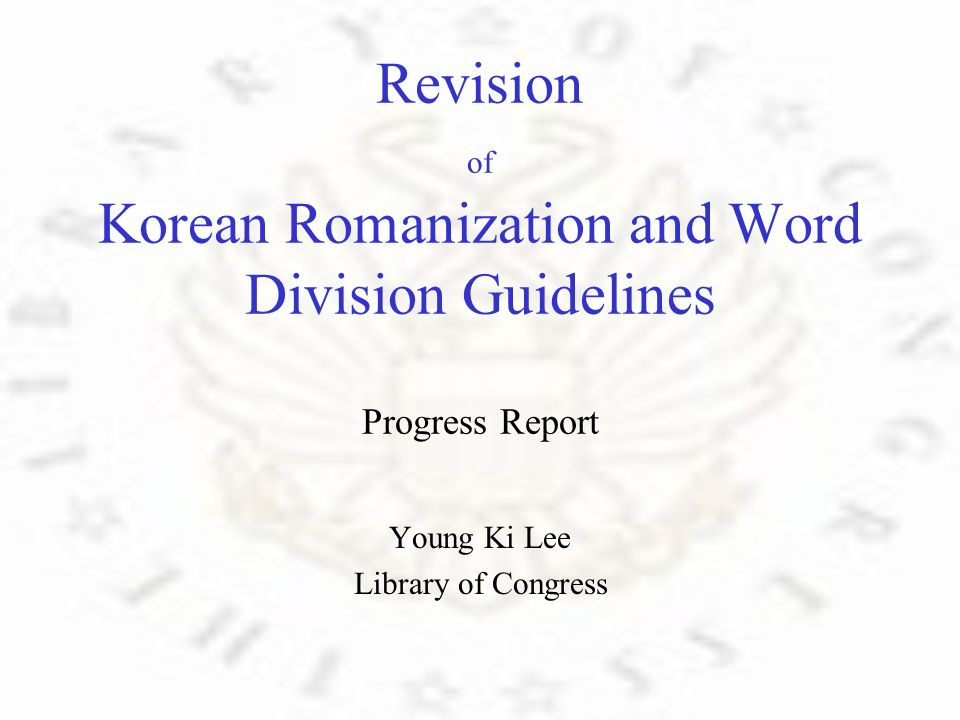 Revision of Korean Romanization and Word Division Guidelines Progress Report Young Ki Lee Library of Congress