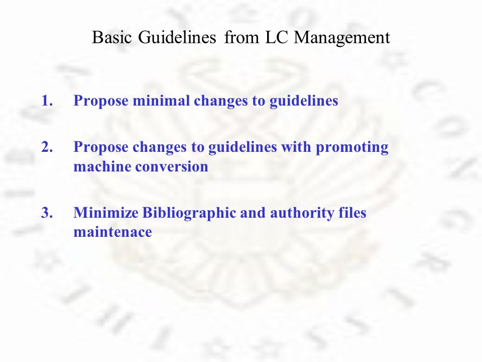 Basic Guidelines from LC Management 1.Propose minimal changes to guidelines 2.Propose changes to guidelines with promoting machine conversion 3.Minimize Bibliographic and authority files maintenace