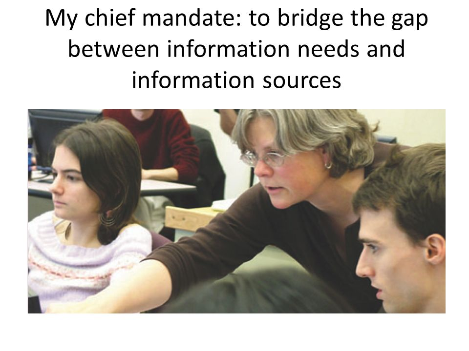 My chief mandate: to bridge the gap between information needs and information sources
