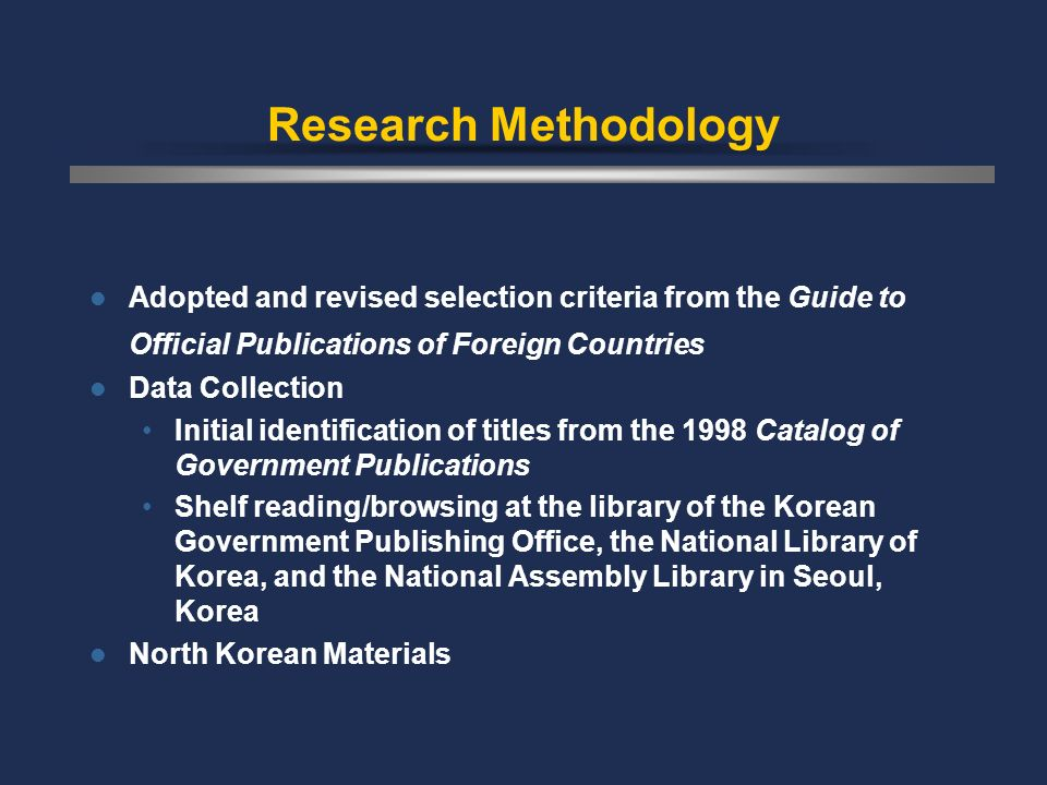 Research Methodology Adopted and revised selection criteria from the Guide to Official Publications of Foreign Countries Data Collection Initial identification of titles from the 1998 Catalog of Government Publications Shelf reading/browsing at the library of the Korean Government Publishing Office, the National Library of Korea, and the National Assembly Library in Seoul, Korea North Korean Materials