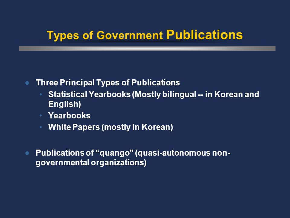 Types of Government Publications Three Principal Types of Publications Statistical Yearbooks (Mostly bilingual -- in Korean and English) Yearbooks White Papers (mostly in Korean) Publications of quango (quasi-autonomous non- governmental organizations)