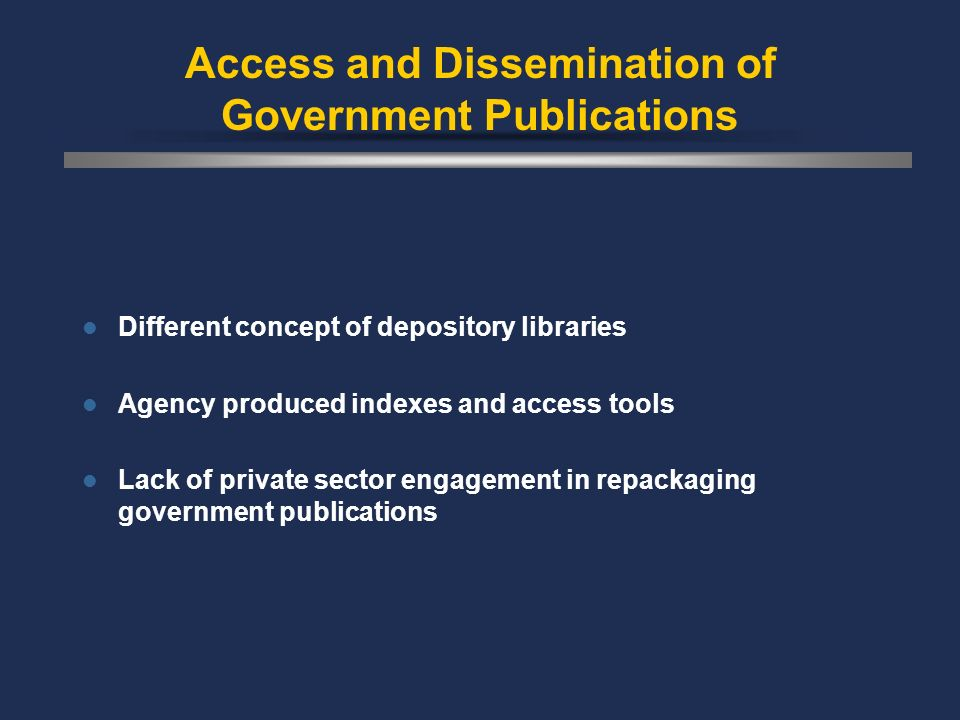 Access and Dissemination of Government Publications Different concept of depository libraries Agency produced indexes and access tools Lack of private sector engagement in repackaging government publications