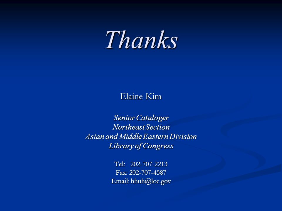 Thanks Elaine Kim Senior Cataloger Northeast Section Asian and Middle Eastern Division Library of Congress Tel: 202-707-2213 Fax: 202-707-4587 Email: hhuh@loc.gov