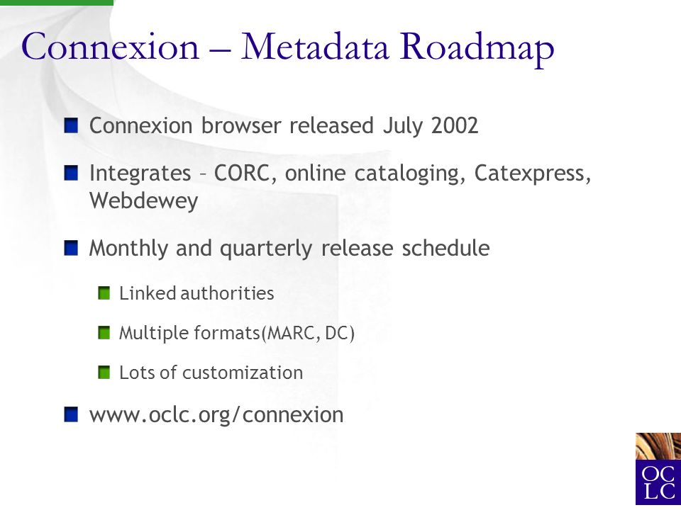 Connexion – Metadata Roadmap Connexion browser released July 2002 Integrates – CORC, online cataloging, Catexpress, Webdewey Monthly and quarterly release schedule Linked authorities Multiple formats(MARC, DC) Lots of customization www.oclc.org/connexion