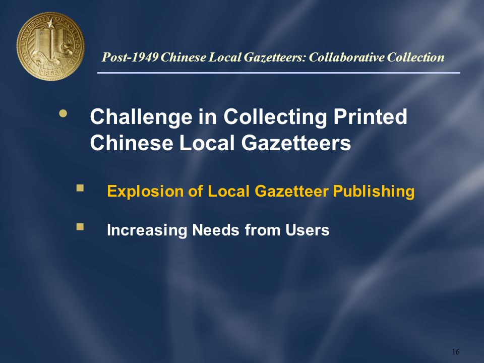 Challenge in Collecting Printed Chinese Local Gazetteers Explosion of Local Gazetteer Publishing Increasing Needs from Users 16 Post-1949 Chinese Local Gazetteers: Collaborative Collection
