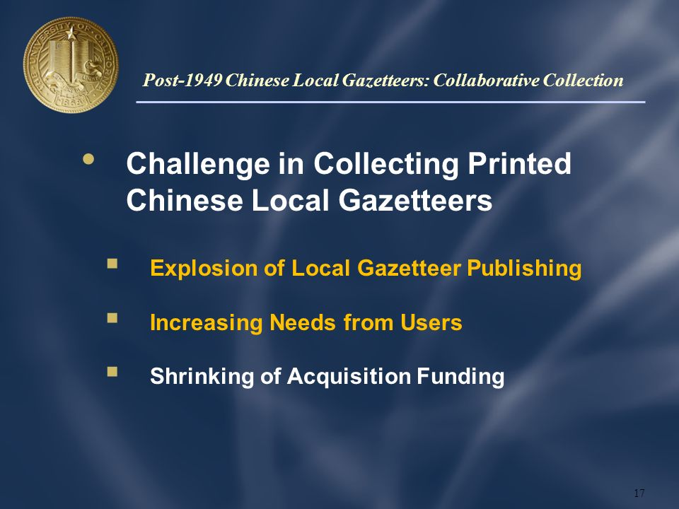 Challenge in Collecting Printed Chinese Local Gazetteers Explosion of Local Gazetteer Publishing Increasing Needs from Users Shrinking of Acquisition Funding 17 Post-1949 Chinese Local Gazetteers: Collaborative Collection