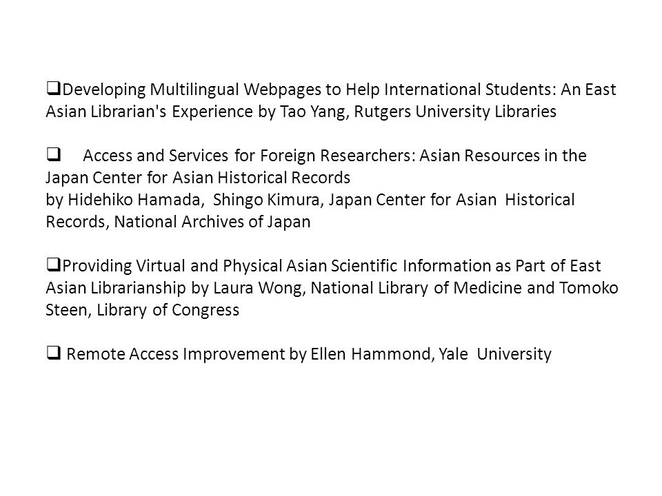 Developing Multilingual Webpages to Help International Students: An East Asian Librarian s Experience by Tao Yang, Rutgers University Libraries Access and Services for Foreign Researchers: Asian Resources in the Japan Center for Asian Historical Records by Hidehiko Hamada, Shingo Kimura, Japan Center for Asian Historical Records, National Archives of Japan Providing Virtual and Physical Asian Scientific Information as Part of East Asian Librarianship by Laura Wong, National Library of Medicine and Tomoko Steen, Library of Congress Remote Access Improvement by Ellen Hammond, Yale University