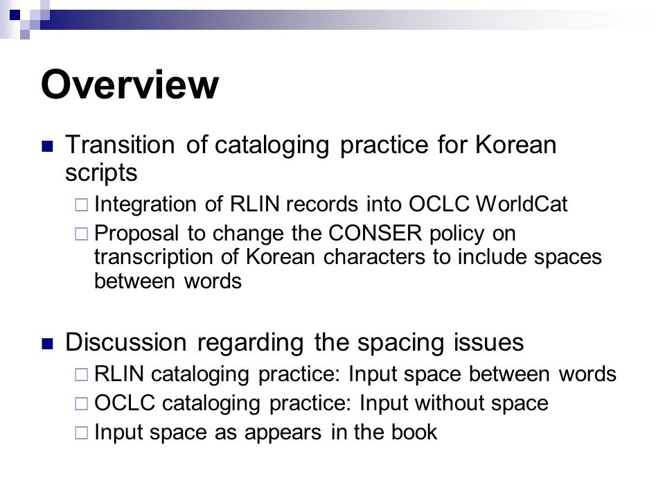 Overview Transition of cataloging practice for Korean scripts Integration of RLIN records into OCLC WorldCat Proposal to change the CONSER policy on transcription of Korean characters to include spaces between words Discussion regarding the spacing issues RLIN cataloging practice: Input space between words OCLC cataloging practice: Input without space Input space as appears in the book