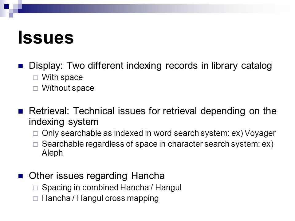 Issues Display: Two different indexing records in library catalog With space Without space Retrieval: Technical issues for retrieval depending on the indexing system Only searchable as indexed in word search system: ex) Voyager Searchable regardless of space in character search system: ex) Aleph Other issues regarding Hancha Spacing in combined Hancha / Hangul Hancha / Hangul cross mapping
