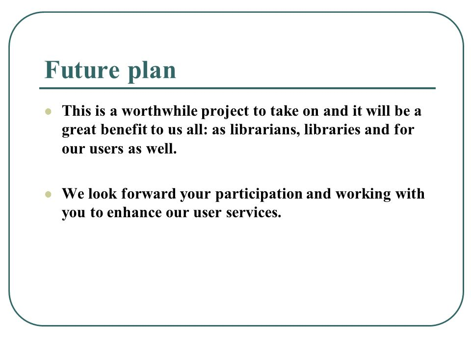 Future plan This is a worthwhile project to take on and it will be a great benefit to us all: as librarians, libraries and for our users as well.
