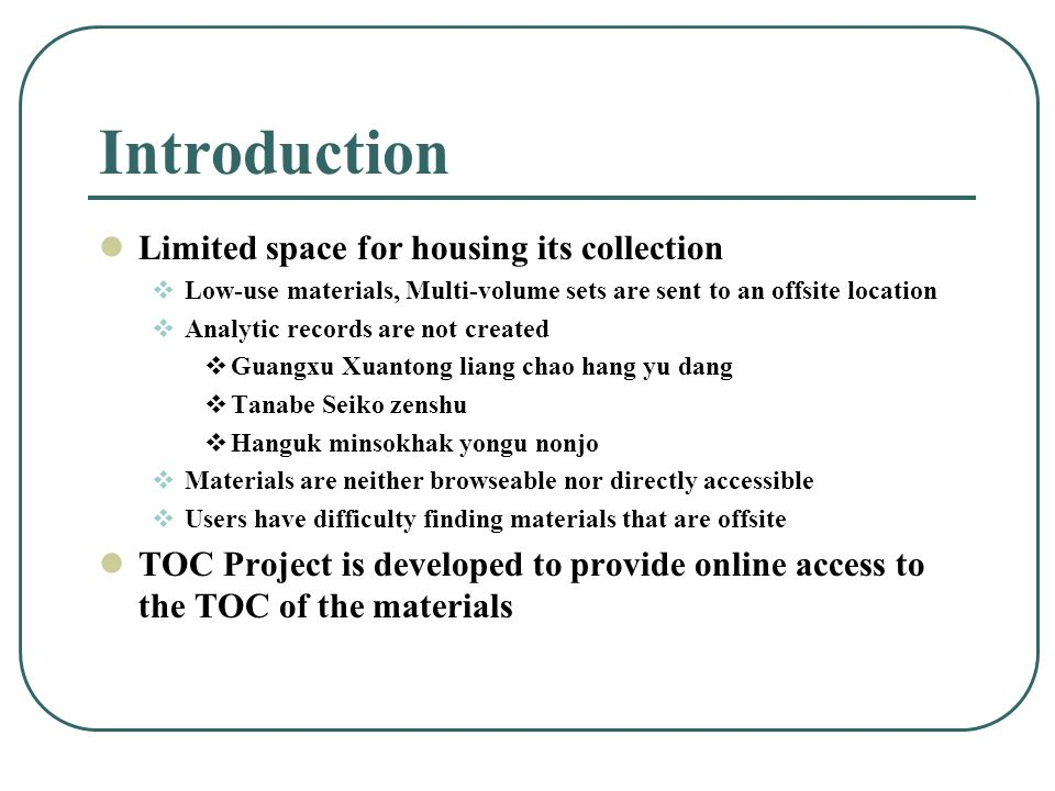Introduction Limited space for housing its collection Low-use materials, Multi-volume sets are sent to an offsite location Analytic records are not created Guangxu Xuantong liang chao hang yu dang Tanabe Seiko zenshu Hanguk minsokhak yongu nonjo Materials are neither browseable nor directly accessible Users have difficulty finding materials that are offsite TOC Project is developed to provide online access to the TOC of the materials