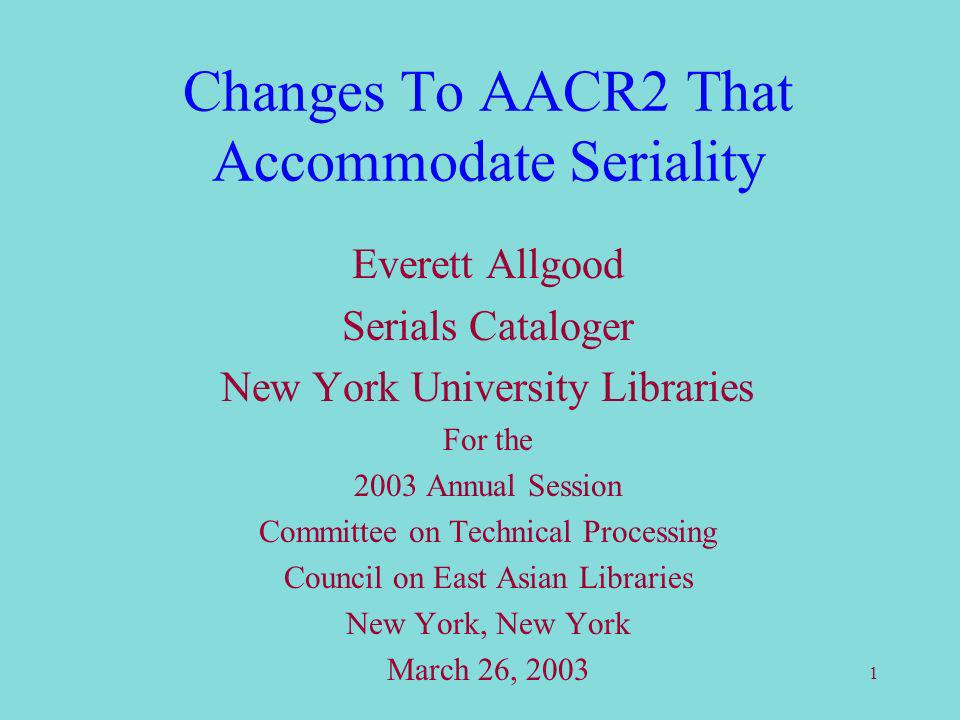 1 Changes To AACR2 That Accommodate Seriality Everett Allgood Serials Cataloger New York University Libraries For the 2003 Annual Session Committee on Technical Processing Council on East Asian Libraries New York, New York March 26, 2003