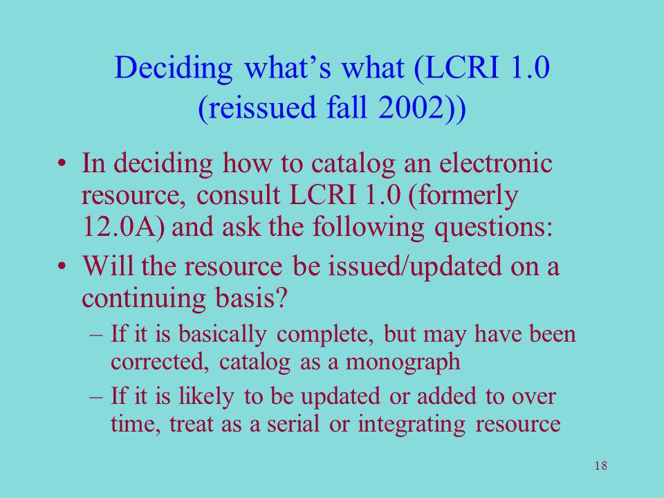 18 Deciding whats what (LCRI 1.0 (reissued fall 2002)) In deciding how to catalog an electronic resource, consult LCRI 1.0 (formerly 12.0A) and ask the following questions: Will the resource be issued/updated on a continuing basis.