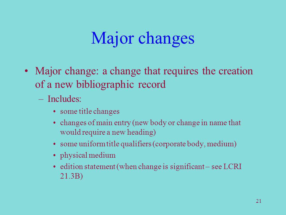 21 Major changes Major change: a change that requires the creation of a new bibliographic record –Includes: some title changes changes of main entry (new body or change in name that would require a new heading) some uniform title qualifiers (corporate body, medium) physical medium edition statement (when change is significant – see LCRI 21.3B)