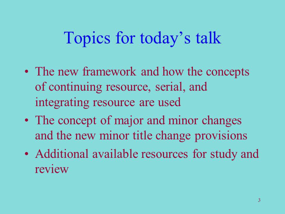 3 Topics for todays talk The new framework and how the concepts of continuing resource, serial, and integrating resource are used The concept of major and minor changes and the new minor title change provisions Additional available resources for study and review