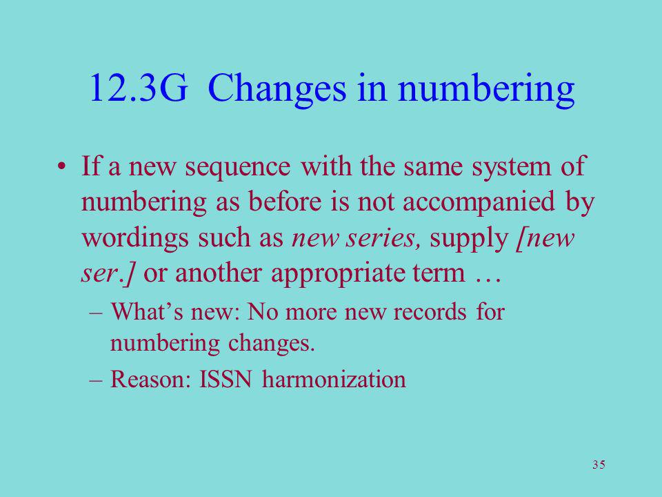 35 12.3G Changes in numbering If a new sequence with the same system of numbering as before is not accompanied by wordings such as new series, supply [new ser.] or another appropriate term … –Whats new: No more new records for numbering changes.