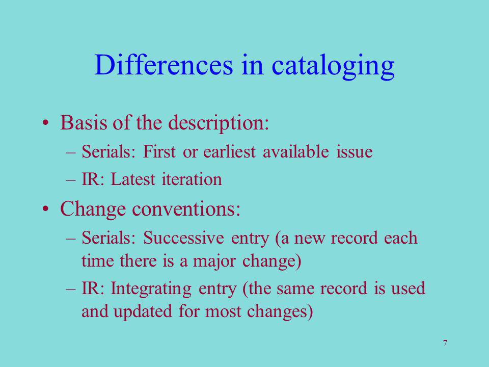 7 Differences in cataloging Basis of the description: –Serials: First or earliest available issue –IR: Latest iteration Change conventions: –Serials: Successive entry (a new record each time there is a major change) –IR: Integrating entry (the same record is used and updated for most changes)
