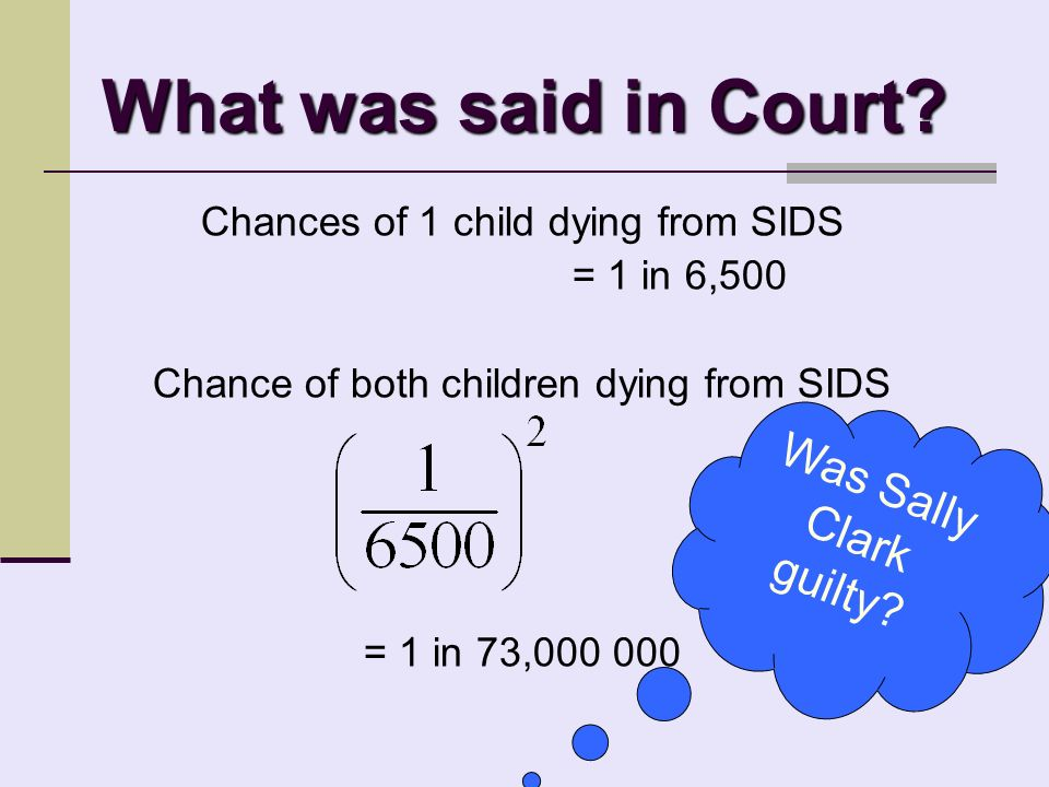 Statistics used in Court Sally Clark On the 9th November 1999, Sally Clark, was convicted of the murder of her first two children.