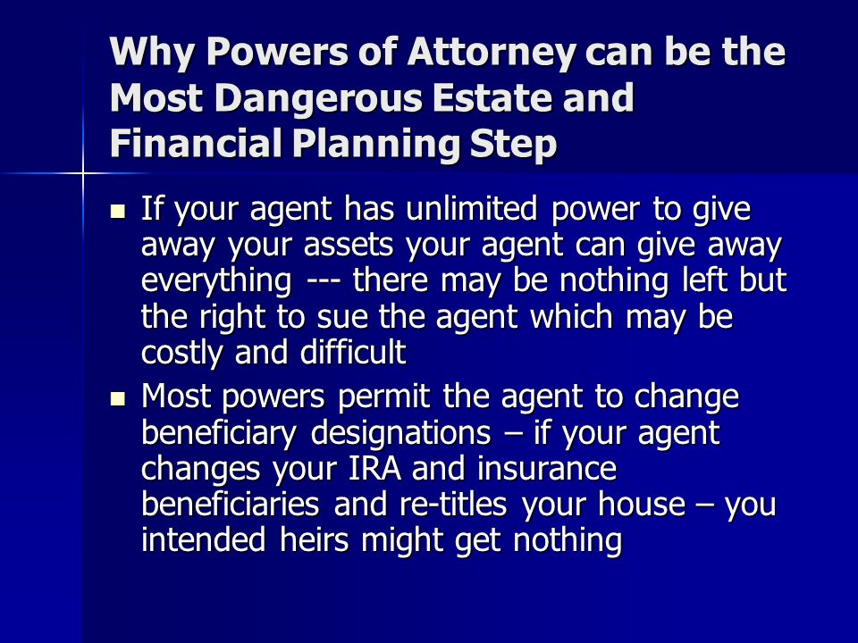 Why Powers of Attorney can be the Most Dangerous Estate and Financial Planning Step If your agent has unlimited power to give away your assets your agent can give away everything --- there may be nothing left but the right to sue the agent which may be costly and difficult If your agent has unlimited power to give away your assets your agent can give away everything --- there may be nothing left but the right to sue the agent which may be costly and difficult Most powers permit the agent to change beneficiary designations – if your agent changes your IRA and insurance beneficiaries and re-titles your house – you intended heirs might get nothing Most powers permit the agent to change beneficiary designations – if your agent changes your IRA and insurance beneficiaries and re-titles your house – you intended heirs might get nothing