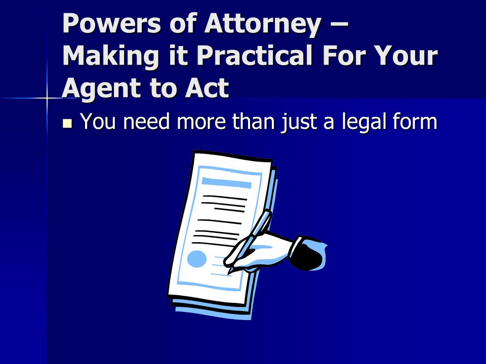 Powers of Attorney – Making it Practical For Your Agent to Act You need more than just a legal form You need more than just a legal form