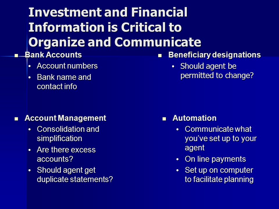 Investment and Financial Information is Critical to Organize and Communicate Bank Accounts Bank Accounts Account numbers Account numbers Bank name and contact info Bank name and contact info Beneficiary designations Beneficiary designations Should agent be permitted to change.