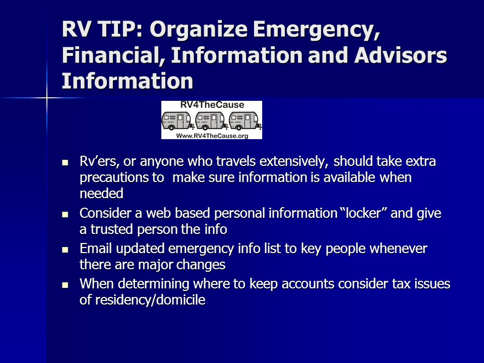 RV TIP: Organize Emergency, Financial, Information and Advisors Information Rvers, or anyone who travels extensively, should take extra precautions to make sure information is available when needed Rvers, or anyone who travels extensively, should take extra precautions to make sure information is available when needed Consider a web based personal information locker and give a trusted person the info Consider a web based personal information locker and give a trusted person the info Email updated emergency info list to key people whenever there are major changes Email updated emergency info list to key people whenever there are major changes When determining where to keep accounts consider tax issues of residency/domicile When determining where to keep accounts consider tax issues of residency/domicile